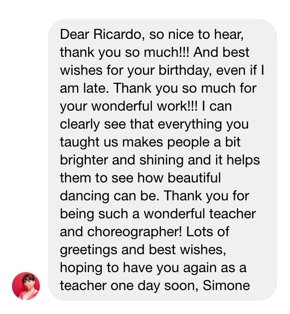 Dear Ricardo, so nice to hear, thank you so much!!! And best wishes for your birthday, even if I am late. Thank you so much for your wonderful work!!! I can clearly see that everything you taught us makes people a bit brighter and shining and it helps them to see how beautiful dancing can be. Thank you for being such a wonderful teacher and choreographer! Lots of greetings and best wishes, hoping to have you again as a teacher one day soon, Simone